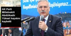 AK Parti Milletvekili Abdülkadir Yüksel, Hayatını Kaybetti