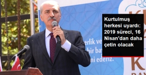Numan Kurtulmuş: 2019 Cumhurbaşkanlığı Seçimleri, 16 Nisan Referandumundan Daha Çetin Geçecek