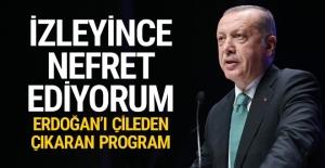 Erdoğan'ı çileden çıkaran program: İzleyince nefret ediyorum