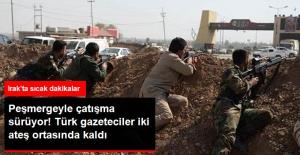 Irak Güçleri ile Peşmergenin Çatışması Sürüyor! Türk Gazeteciler İki Ateş Ortasında Kaldı