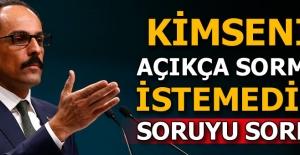 Cumhurbaşkanlığı Sözcüsü Kalın, kimsenin açıkça sormak istemediği soruyu sordu!