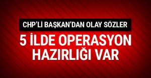 CHP'li Başkan'dan olay sözler: 5 ilde operasyon hazırlığı var