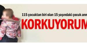 115 çocuktan biri olan 15 yaşındaki çocuk anne: Korkuyorum