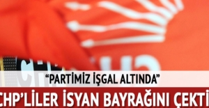 CHP isyan bayrağını çekti: Partimiz işgal altında