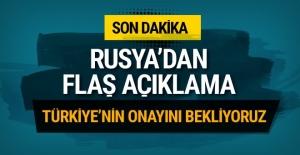 Rusya'dan flaş açıklama! Türkiye'nin onayını bekliyoruz