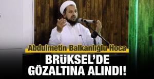Balkanlıoğlu Hoca Brüksel'de gözaltına alındı