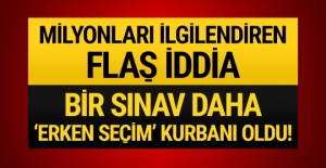 Flaş iddia: Bir sınav daha 'erken seçim' kurbanı oldu!