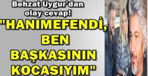 """Behzat Uygur'dan olay cevap: """"Hanımefendi ben başkasının kocasıyım!"""""""