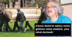 3'üncü Selim'in tahtını evine götüren müze müdürü yine rahat durmadı!