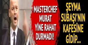 MasterChef Murat yine rahat durmadı! Şeyma Subaşı'nın kafesine gidip...