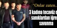 3 kadına tecavüz eden sanıklardan iğrenç savunma!