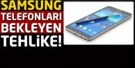 Dikkat! Samsung telefonları bekleyen tehlike!