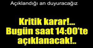 Kritik karar saat 14:00`da açıklanacak!