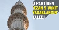 O partiden Ezan 5 vakit yasaklansın talebi