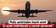 Polis amirinden kesin emir: 'O uçak indirilecek o çocuk alınacak