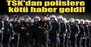 TSKdan polislere kötü haber geldi!