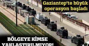 Gaziantep'te büyük operasyon başladı!