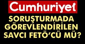 Cumhuriyet Gazetesi soruşturmasında görevlendirilen savcı FETÖ'cü mü?