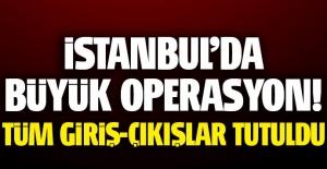 İstanbul'da büyük operasyon, giriş-çıkışlar tutuldu!