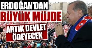 Erdoğan'dan büyük müjde! Artık devlet ödeyecek