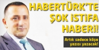 Habertürk'ten bomba istifa haberi!
