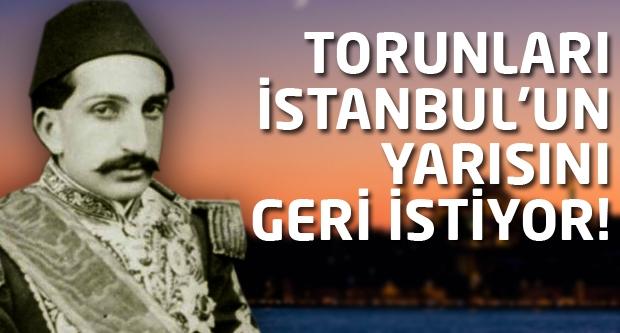 Torunları İstanbul'un yarısını istiyor!