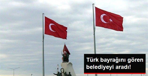 Türk Bayrağını Gören Belediyeyi Aradı!