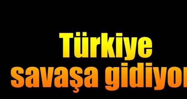 Türkiye savaşa gidiyor