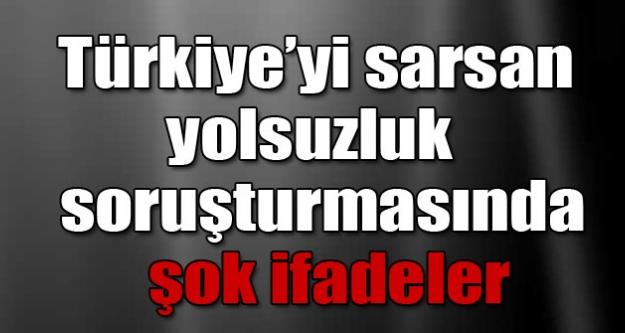 Türkiye'yi sarsan yolsuzluk operasyonunda şok ifadeler!
