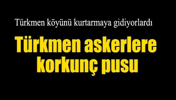 Türkmen askerlere korkunç pusu!