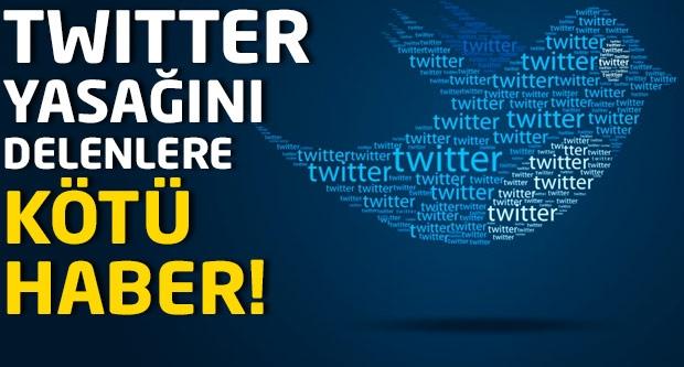 Twitter yasağını delenlere kötü haber!