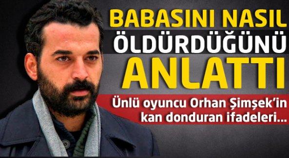 Ünlü oyuncu Orhan Şimşek babasını nasıl öldürdüğünü anlattı