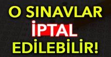 O SINAVLAR İPTAL EDİLEBİLİR!