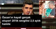 Özcan Deniz'in 25'lik Sevgilisi, 2,5 Aylık Hamile