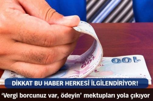 'Vergi borcunuz var, ödeyin' mektupları yola çıkıyor!