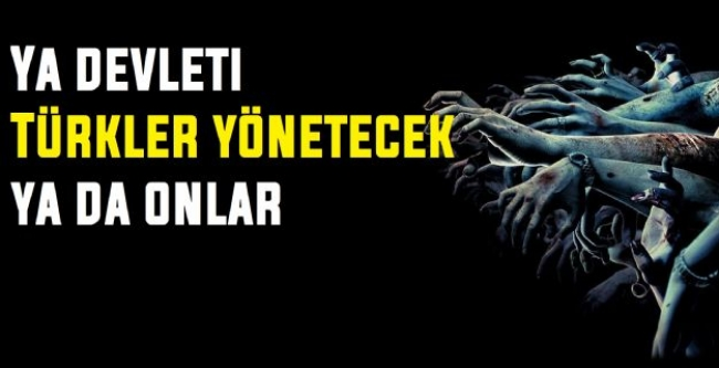 Ya devleti Türkler yönetecek ya onlar