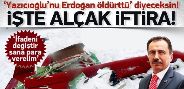 Yazıcıoğlu'nu 'Erdoğan öldürttü de' baskısı...