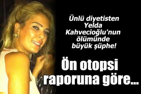 Yelda Kahvecioğlu'nun ön otopsi raporuna göre...