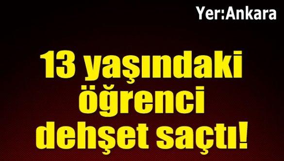 Yer : Ankara... 13 yaşındaki öğrenci dehşet saçtı!