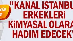 """""""Kanal İstanbul erkekleri kimyasal olarak hadım edecek"""""""